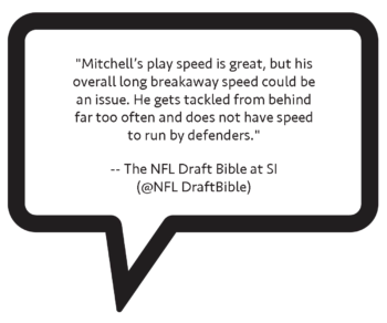 "NFL Draft Bible on Elijah Mitchell: ""Mitchell's play speed is great, but his overall long breakaway speed could be an issue. He gets tackled from behind far too often and does not have speed to run by defenders."""
