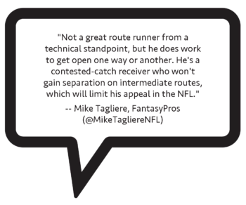 "Mike Tagliere on Nico Collins: ""Not a great route runner from a technical standpoint, but he does work to get open one way or another. He's a contested-catch receiver who won't gain separation on intermediate routes, which will limit his appeal in the NFL."""